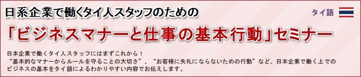 """日系企業で働くタイ人スタッフのための「ビジネスマナーと仕事の基本行動」セミナー タイ語<br/> 日系企業で働くタイ人スタッフのための「ビジネスマナーと仕事の基本行動」セミナー<br/> 日本企業で働くタイ人スタッフにはまずこれから!<br/> """"基本的なマナーからルールを守ることの大切さ""""、""""お客様に失礼にならないための行動""""など、日本企業で働く上での<br/> ビジネスの基本をタイ語によるわかりやすい内容でお伝えします。"""