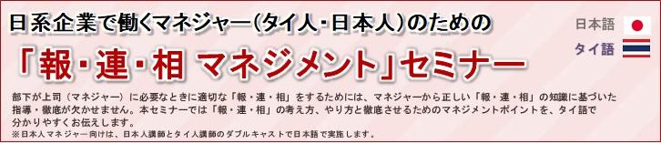 日系企業で働くマネジャー(タイ人・日本人)のための「報・連・相マネジメントセミナー」タイ語・日本語<br/> 部下が上司(マネジャー)に必要なときに適切な「報・連・相」をするためには、マネジャーからの正しい「報・連・相」の知識に基づいた指導・徹底が欠かせません。<br/> 本セミナーでは、「報・連・相」の考え方、やり方と、徹底させるためのマネジメントのポイントをタイ語でわかりやすくお伝えします。<br/> ※日本人マネジャー向けは、日本人講師とタイ人講師のダブルキャストで日本語で実施します。<br/> 【こんなことはありませんか】<br/> タイ人スタッフ:報・連・相」をしろと言われるけど、どうやっていいのかわからない!<br/> 日本人マネジャー:報告がなくて困ってしまう!でもこれは部下だけの問題?本当の問題は何だろう!<br/> 「報・連・相マネジメント」のポイント!<br/> 部下からの報連相を徹底させるためには、まずはマネジャー自身が「報連相」に関する正しい知識を身につけている必要があります。また、指導にあたっては、マネジャー自身から関わるとともに、部下が「報・連・相」をしやすい環境をマネジャー自身がつくることが重要です。